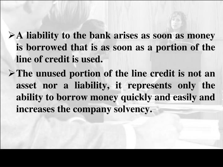 A liability to the bank arises as soon as money is borrowed that is as soon as a portion of the line of credit is used.