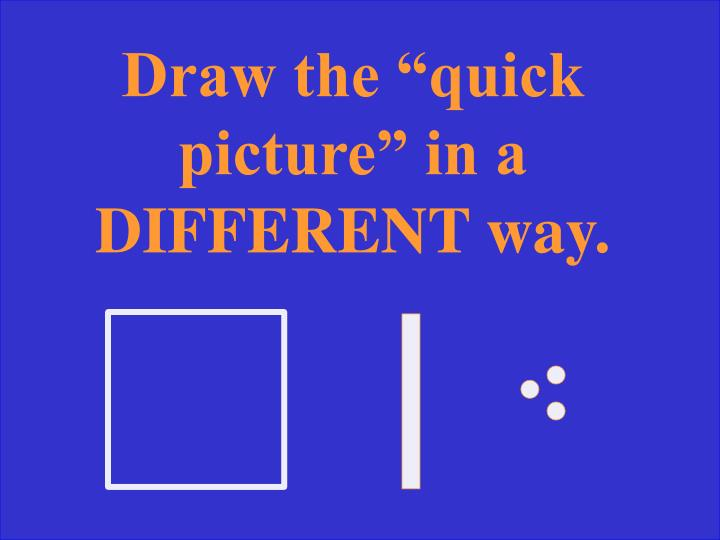 "Draw the ""quick picture"" in a DIFFERENT way."