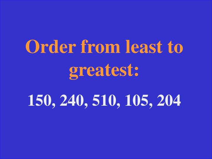 Order from least to greatest:
