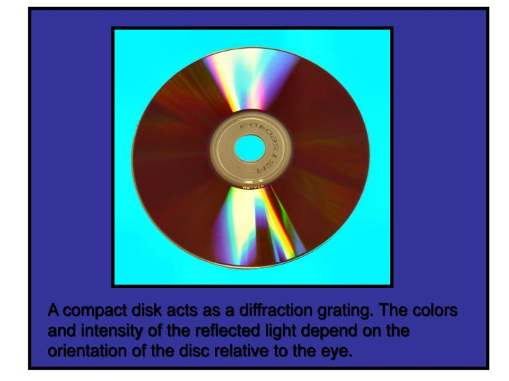 A compact disk acts as a diffraction grating. The colors and intensity of the reflected light depend on the orientation of the disc relative to the eye.