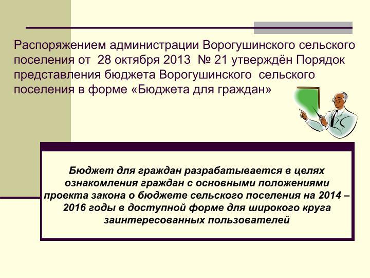Распоряжением администрации Ворогушинского сельского поселения от  28 октября 2013  № 21 утверждён Порядок представления бюджета Ворогушинского  сельского поселения в форме «Бюджета для граждан»