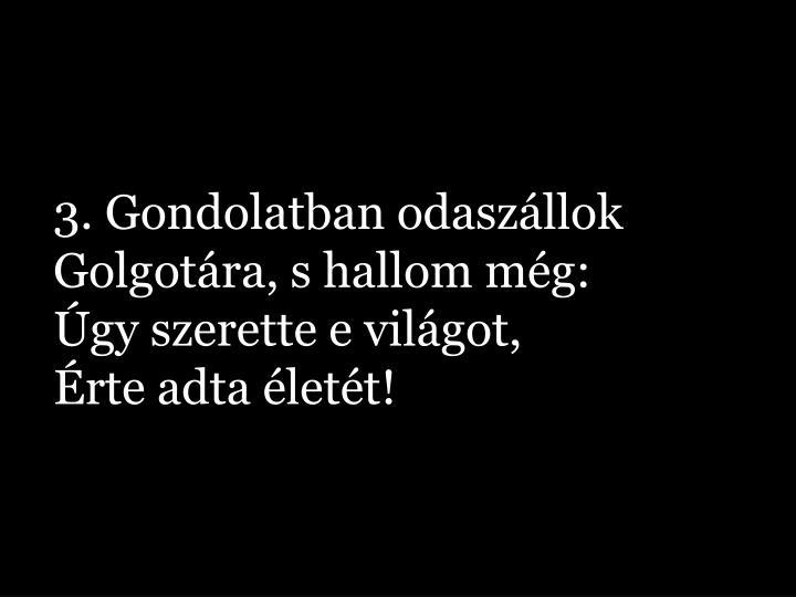 3. Gondolatban odaszállok Golgotára, s hallom még: Úgy szerette e világot, Érte adta életét!