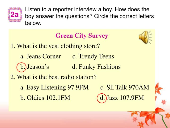 Listen to a reporter interview a boy. How does the boy answer the questions? Circle the correct letters below.
