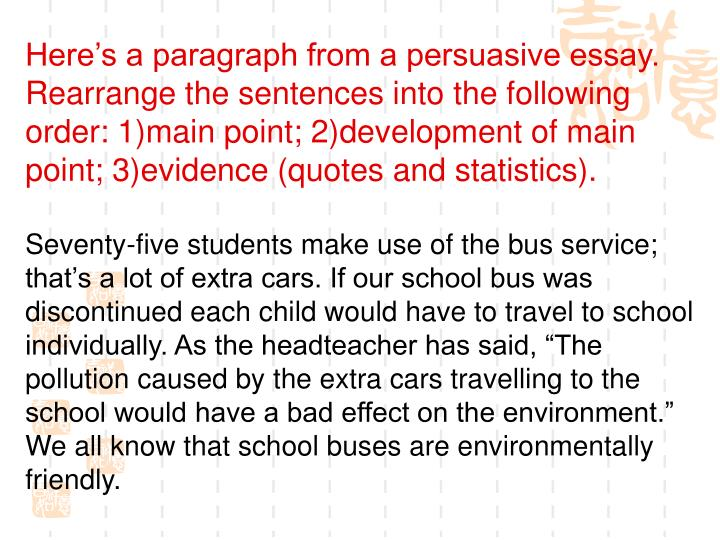Heres a paragraph from a persuasive essay. Rearrange the sentences into the following order: 1)main point; 2)development of main point; 3)evidence (quotes and statistics).
