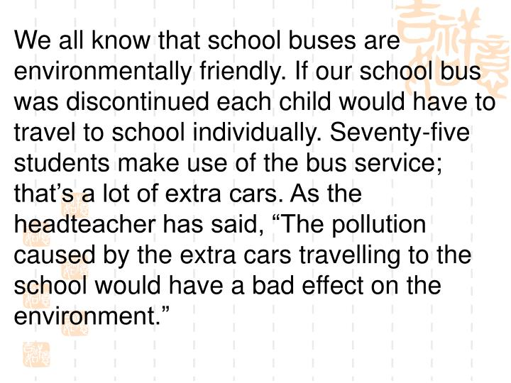 We all know that school buses are environmentally friendly. If our school bus was discontinued each child would have to travel to school individually. Seventy-five students make use of the bus service; thats a lot of extra cars. As the headteacher has said, The pollution caused by the extra cars travelling to the school would have a bad effect on the environment.