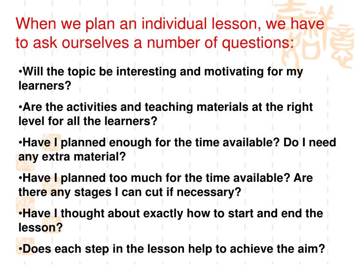 When we plan an individual lesson, we have to ask ourselves a number of questions: