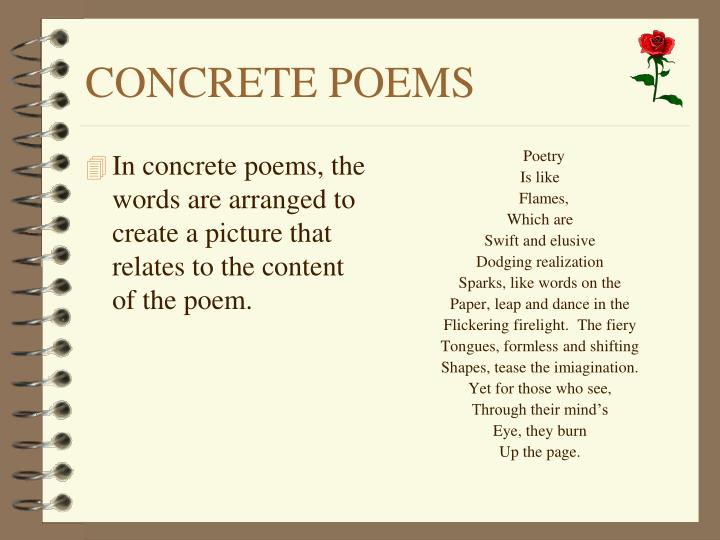 In concrete poems, the words are arranged to create a picture that relates to the content of the poem.
