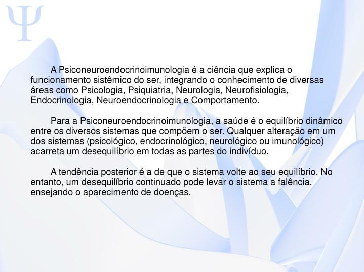 A Psiconeuroendocrinoimunologia  a cincia que explica o funcionamento sistmico do ser, integrando o conhecimento de diversas reas como Psicologia, Psiquiatria, Neurologia, Neurofisiologia, Endocrinologia, Neuroendocrinologia e Comportamento.