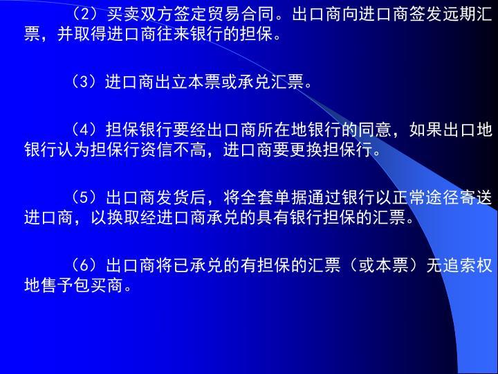 (2)买卖双方签定贸易合同。出口商向进口商签发远期汇票,并取得进口商往来银行的担保。