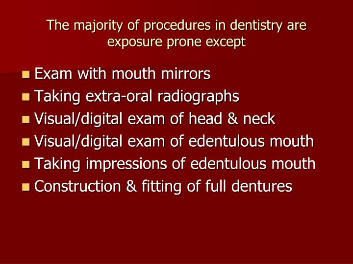 The majority of procedures in dentistry are exposure prone except