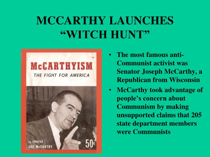 a witch hunt view of mccarthyism A massive witch hunt to root out communist sympathizers ensued  senator  joseph mccarthy fed the increasing panic, using unfounded rumors and   government officials, celebrities, intellectuals—anyone opposed to his view point.