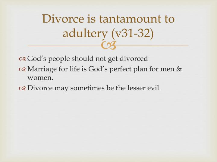 Divorce is tantamount to adultery (v31-32)