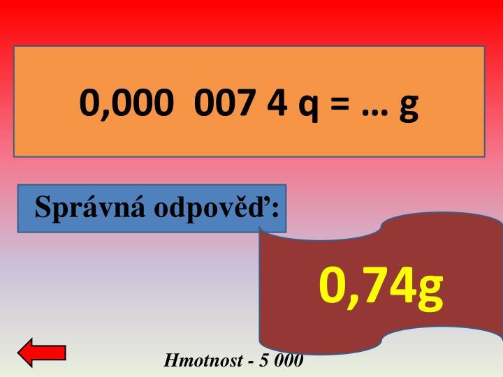0,000  007 4 q = … g