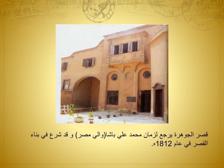 قصر الجوهرة يرجع لزمان محمد علي باشا(والي مصر) و قد شرع في بناء القصر في عام