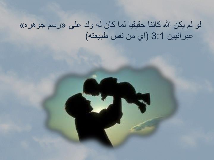 لو لم يكن الله كائنا حقيقيا لما كان له ولد على «رسم جوهره» عبرانيين 3:1 (اي من نفس طبيعته)