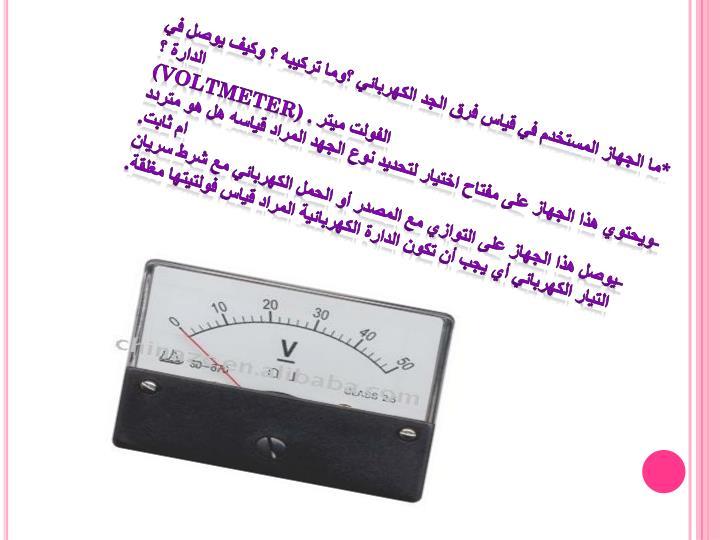 *ما الجهاز المستخدم في قياس فرق الجد الكهربائي ؟وما تركيبه ؟ وكيف يوصل في الدارة ؟