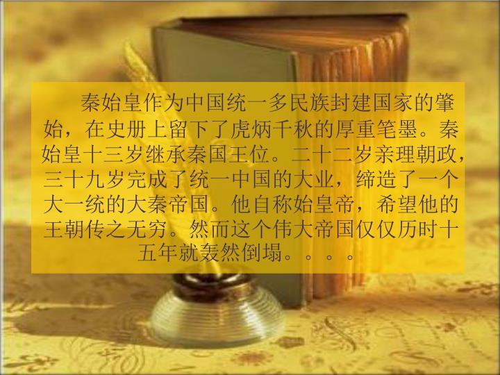 秦始皇作为中国统一多民族封建国家的肇始,在史册上留下了虎炳千秋的厚重笔墨。秦始皇十三岁继承秦国王位。二十二岁亲理朝政,三十九岁完成了统一中国的大业,缔造了一个大一统的大秦帝国。他自称始皇帝,希望他的王朝传之无穷。然而这个伟大帝国仅仅历时十五年就轰然倒塌。。。。