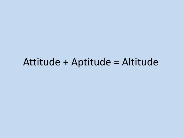 Attitude + Aptitude = Altitude