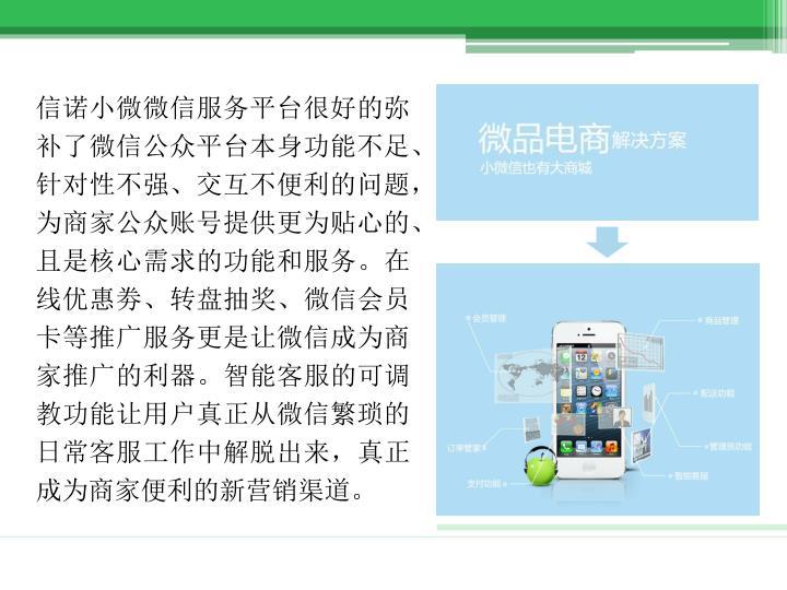 信诺小微微信服务平台很好的弥补了微信公众平台本身功能不足、针对性不强、交互不便利的问题,为商家公众账号提供更为贴心的、且是核心需求的功能和服务。在线优惠劵、转盘抽奖、微信会员卡等推广服务更是让微信成为商家推广的利器。智能客服的可调教功能让用户真正从微信繁琐的日常客服工作中解脱出来,真正成为商家便利的新营销渠道。
