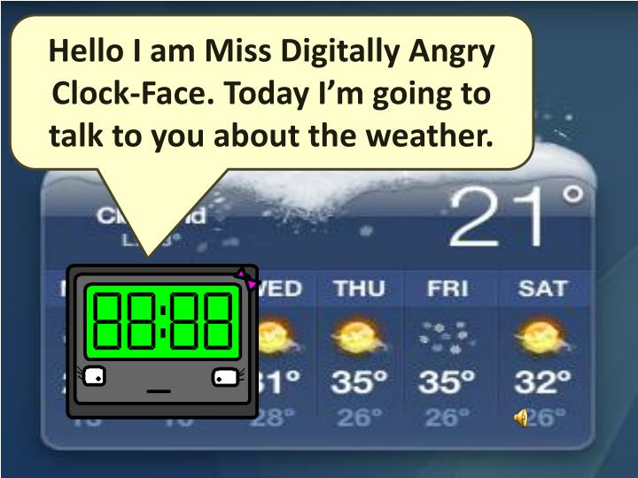 Hello I am Miss Digitally Angry Clock-Face. Today I'm going to