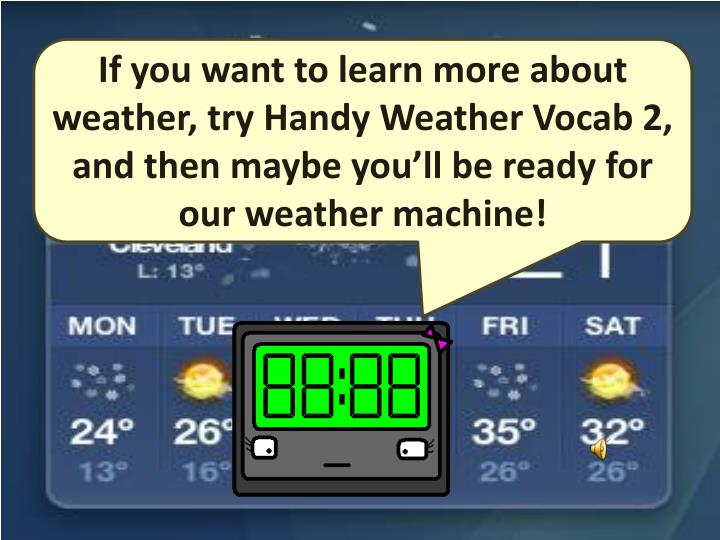 If you want to learn more about weather, try Handy Weather Vocab 2, and then maybe you'll be ready for our weather machine!