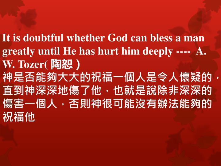 It is doubtful whether God can bless a man greatly until He has hurt him deeply ----  A. W.