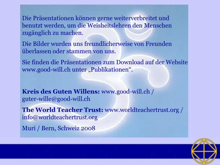 Die Präsentationen können gerne weiterverbreitet und benutzt werden, um die Weisheitslehren den Menschen zugänglich zu machen.