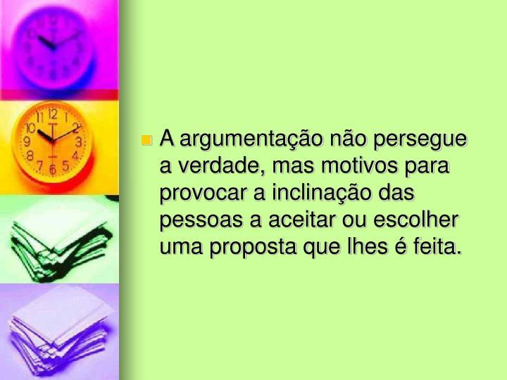 A argumentação não persegue a verdade, mas motivos para provocar a inclinação das pessoas a aceitar ou escolher uma proposta que lhes é feita.