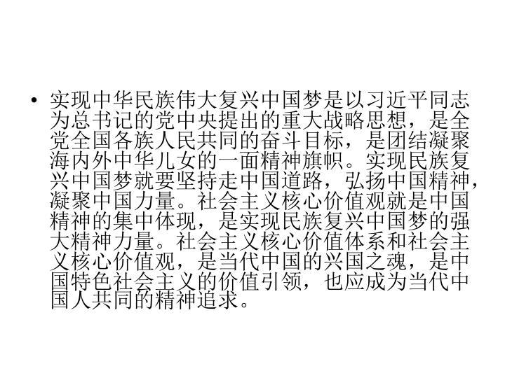 实现中华民族伟大复兴中国梦是以习近平同志为总书记的党中央提出的重大战略思想,是全党全国各族人民共同的奋斗目标,是团结凝聚海内外中华儿女的一面精神旗帜。实现民族复兴中国梦就要坚持走中国道路,弘扬中国精神,凝聚中国力量。社会主义核心价值观就是中国精神的集中体现,是实现民族复兴中国梦的强大精神力量。社会主义核心价值体系和社会主义核心价值观,是当代中国的兴国之魂,是中国特色社会主义的价值引领,也应成为当代中国人共同的精神追求。