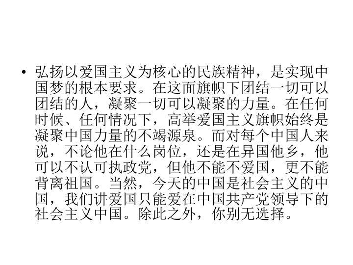 弘扬以爱国主义为核心的民族精神,是实现中国梦的根本要求。在这面旗帜下团结一切可以团结的人,凝聚一切可以凝聚的力量。在任何时候、任何情况下,高举爱国主义旗帜始终是凝聚中国力量的不竭源泉。而对每个中国人来说,不论他在什么岗位,还是在异国他乡,他可以不认可执政党,但他不能不爱国,更不能背离祖国。当然,今天的中国是社会主义的中国,我们讲爱国只能爱在中国共产党领导下的社会主义中国。除此之外,你别无选择。