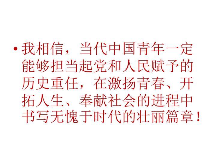 我相信,当代中国青年一定能够担当起党和人民赋予的历史重任,在激扬青春、开拓人生、奉献社会的进程中书写无愧于时代的壮丽篇章
