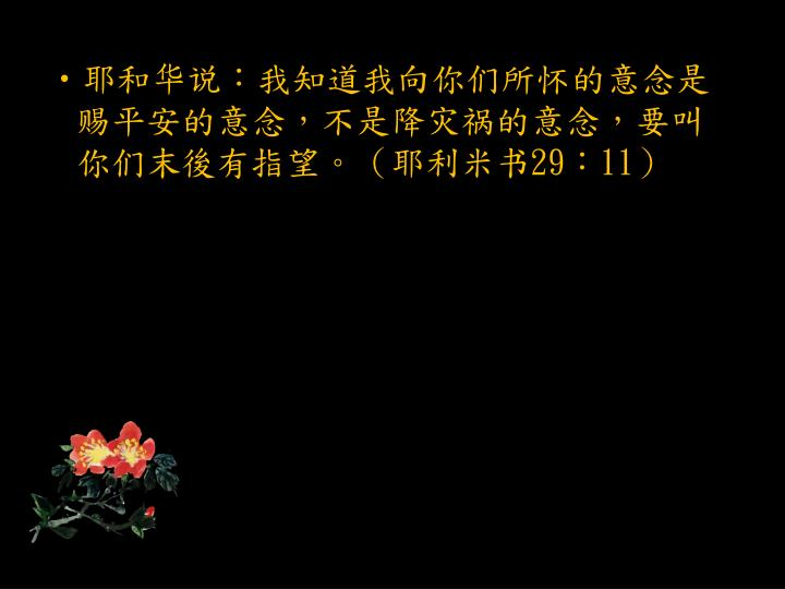 耶和华说:我知道我向你们所怀的意念是赐平安的意念,不是降灾祸的意念,要叫你们末後有指望。(耶利米书