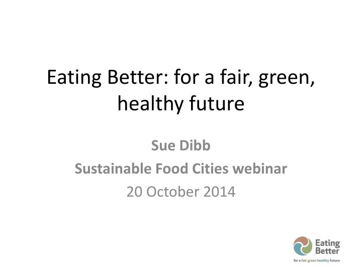 Eating Better: for a fair, green, healthy future