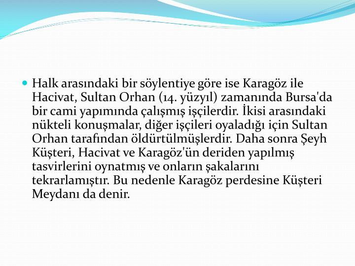 Halk arasındaki bir söylentiye göre ise Karagöz ile Hacivat, Sultan Orhan (14. yüzyıl) zamanında Bursa'da bir cami yapımında çalışmış işçilerdir. İkisi arasındaki nükteli konuşmalar, diğer işçileri oyaladığı için Sultan Orhan tarafından öldürtülmüşlerdir. Daha sonra Şeyh Küşteri, Hacivat ve Karagöz'ün deriden yapılmış tasvirlerini oynatmış ve onların şakalarını tekrarlamıştır. Bu nedenle Karagöz perdesine Küşteri Meydanı da denir.