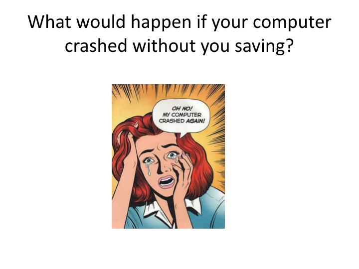 What would happen if your computer crashed without you saving?