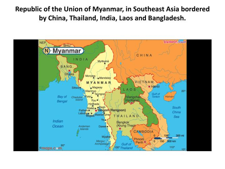 Republic of the Union of Myanmar, in Southeast Asia bordered by China, Thailand, India, Laos and Bangladesh.