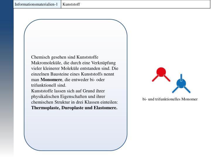 Chemisch gesehen sind Kunststoffe Makromoleküle, die durch eine Verknüpfung vieler kleinerer Moleküle entstanden sind. Die einzelnen Bausteine eines
