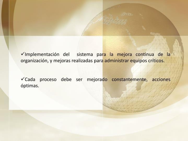 Implementación del  sistema para la mejora continua de la organización, y mejoras realizadas para administrar equipos críticos.