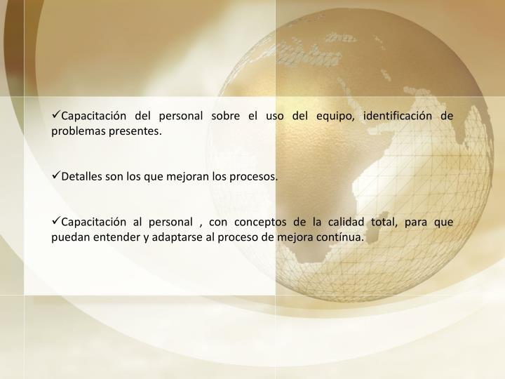 Capacitación del personal sobre el uso del equipo, identificación de problemas presentes.