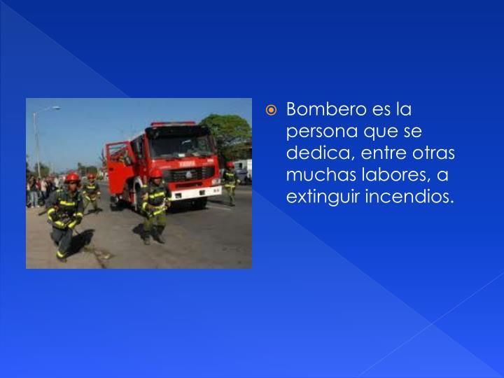 Bombero es la persona que se dedica, entre otras muchas labores, a extinguir incendios.