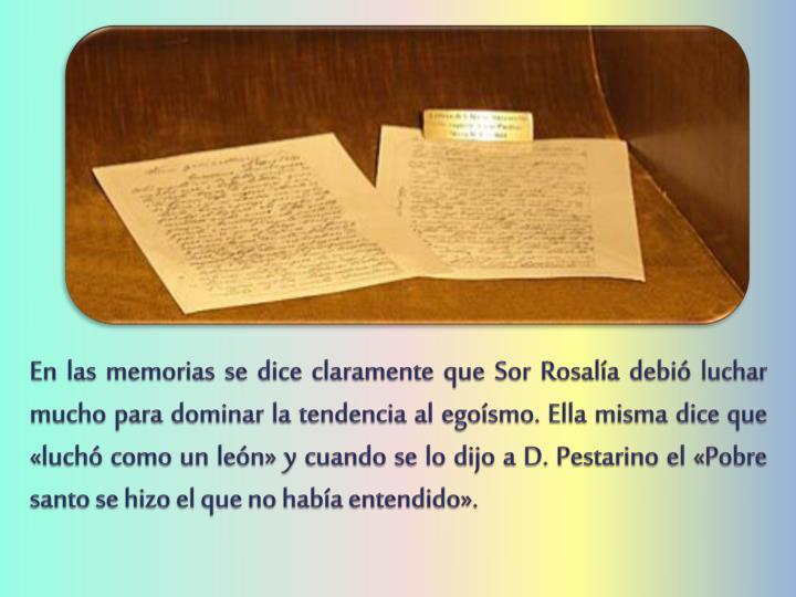 En las memorias se dice claramente que Sor Rosalía debió luchar mucho para dominar la tendencia al egoísmo