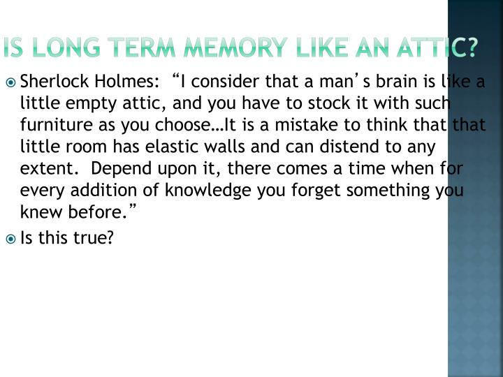 Is Long Term Memory Like an Attic?