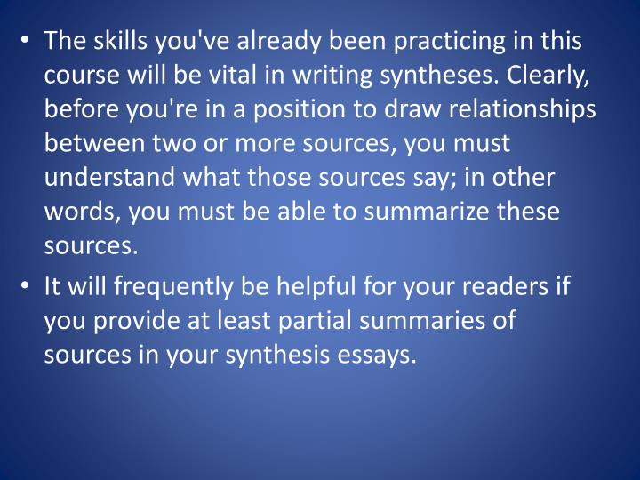 The skills you've already been practicing in this course will be vital in writing syntheses. Clearly, before you're in a position to draw relationships between two or more sources, you must understand what those sources say; in other words, you must be able to summarize these sources.