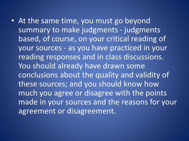 At the same time, you must go beyond summary to make judgments - judgments based, of course, on your critical reading of your sources - as you have practiced in your reading responses and in class discussions. You should already have drawn some conclusions about the quality and validity of these sources; and you should know how much you agree or disagree with the points made in your sources and the reasons for your agreement or disagreement.