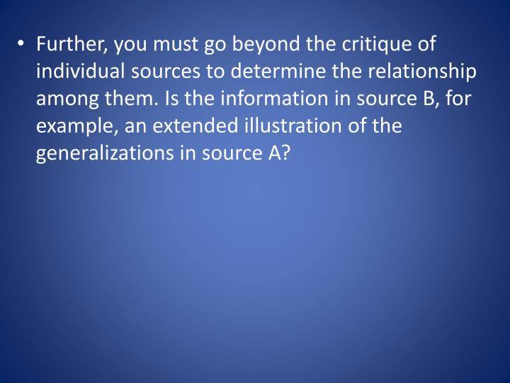 Further, you must go beyond the critique of individual sources to determine the relationship among them. Is the information in source B, for example, an extended illustration of the generalizations in source A