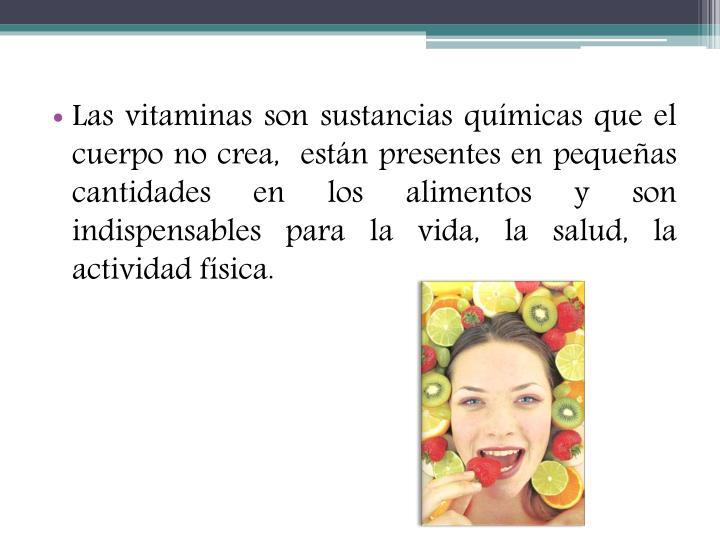 Las vitaminas son sustancias químicas que el cuerpo no crea,  están presentes en pequeñas cantidades en los alimentos y son indispensables para la vida, la salud, la actividad física.