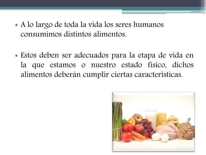 A lo largo de toda la vida los seres humanos consumimos distintos alimentos.