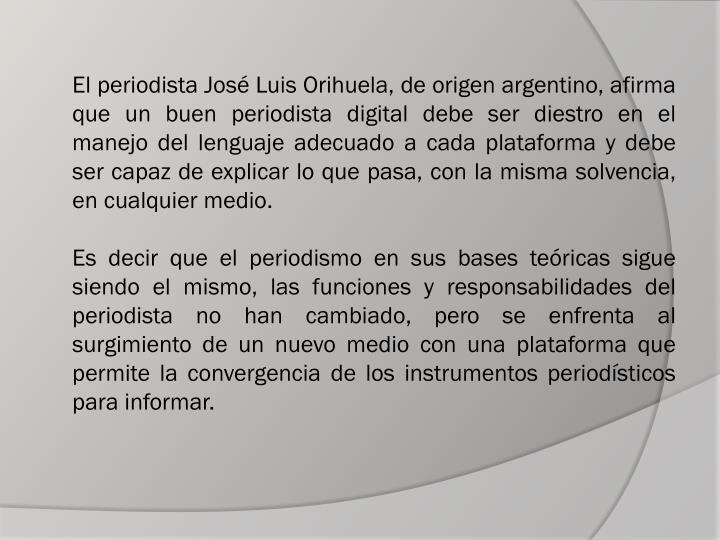 El periodista José Luis Orihuela, de origen argentino, afirma que un buen periodista digital debe ser diestro en el manejo del lenguaje adecuado a cada plataforma y debe ser capaz de explicar lo que pasa, con la misma solvencia, en cualquier medio.