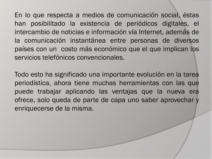 En lo que respecta a medios de comunicación social, éstas han posibilitado la existencia de periódicos digitales, el intercambio de noticias e información vía Internet, además de la comunicación instantánea entre personas de diversos países con un  costo más económico que el que implican los servicios telefónicos convencionales.