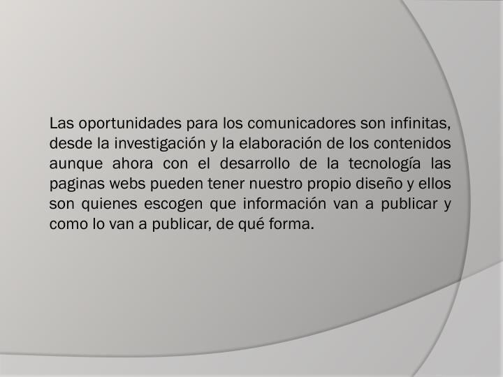 Las oportunidades para los comunicadores son infinitas, desde la investigación y la elaboración de los contenidos aunque ahora con el desarrollo de la tecnología las paginas webs pueden tener nuestro propio diseño y ellos son quienes escogen que información van a publicar y como lo van a publicar, de qué forma.